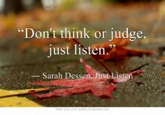 """""""Don't think or judge, just listen."""""""
