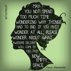 May you not spend too much time wondering why things had to end. If you must wonder at all, please wonder about what #awesome delight will come to fill this now empty space. #notsalmon #faith