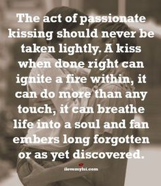 The act of passionate kissing should never be taken lightly. A kiss when done right can ignite a fire within, it can do more than any touch, it can breathe life into a soul and fan embers long forgotten or as yet discovered.