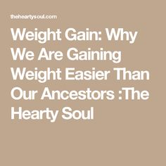 Weight Gain: Why We Are Gaining Weight Easier Than Our Ancestors :The Hearty Soul