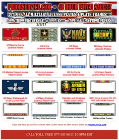 48 Hour Sale - 20% off all License Plates and Frames Ends Thursday 2/9/17 @noon Sale not valid for prior orders All : http://www.priorservice.com/millicplat.html Army: http://www.priorservice.com/usarlicplat.html Navy: http://www.priorservice.com/usnavlicplat.html USMC: http://www.priorservice.com/usmarcorlicp.html USAF: http://www.priorservice.com/usairforlicp.html USCG: http://www.priorservice.com/uscoasguarli.html VETS: http://www.priorservice.com/vetlicplat.html POW-MIA, many more