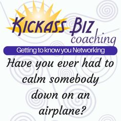 Lots of traveling coming up for people. Have you ever had to calm someone down on an airplane? http://www.kickassbizcoaching.com/