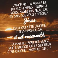 """La Bible - Versets illustrés - Matthieu 28:5-6 - Pâques L'ange prit la parole et dit aux femmes: """"N'ayez pas peur. Je sais que vous cherchez Jésus, celui qu'on a cloué sur la croix; il n'est pas ici, il est revenu de la mort à la vie comme il l'avait dit. Venez, voyez l'endroit où il était couché. [...] Elles quittèrent rapidement le tombeau, remplies tout à la fois de crainte et d'une grande joie, et coururent porter la nouvelle aux disciples de Jésus."""