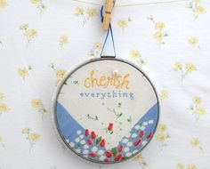 Cherish Everything! DIY thread and thrift inspiration * Hand embroidered * embroidery hoop art * Perfect use of vintage fabrics!! Everyday Inspiration * Inspiring happiness one stitch at a time!