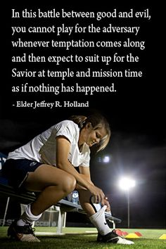 """In the battle between good and evil, you cannot play for the adversary whenever temptation comes along and then expect to suit up for the Savior at temple and mission time as if nothing has happened."" ""We Are All Enlisted,"" by Jeffrey R. Holland, General Conference, Oct. 2011"