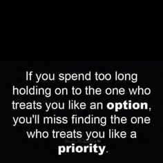 "QUOTE:  ""If you spend too long holding on to the one who treats you like an option, you'll miss finding the one who treats you like a priority."""