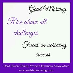 Good morning...Rise above all challenges. Focus on achieving success. www.realsistersrising.com   #realsistersrising #goodmorning #girlboss #womenceo #femaleboss #entrepreneur #success