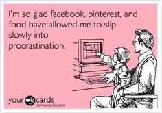 Funny College Ecard: I'm so glad facebook, pinterest, and food have allowed me to slip slowly into procrastination.