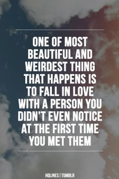 One of most beautiful and weirdest thing that happens is to fall in love with a person you didn't even notice at the first time you met them