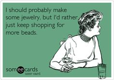 I should probably make some jewelry, but I`d rather just keep shopping for more beads....oh this is sooooo me!!!