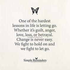 One of the hardest lessons in life is letting go. Whether it's guilt, anger, love, loss, or betrayal. Change is never easy. We fight to hold on and we fight to let go. — Unknown Author