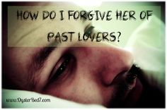 Pearl's OysterBed: How Do I Forgive Her of Past Lovers?