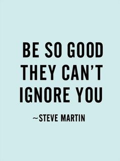 """""""Be so good they can't ignore you."""" -Steve Martin"""