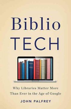 """""""Biblio Tech: Why Libraries Matter More Than Ever in the Age of Google"""" by John Palfrey. Picked by Anah M."""