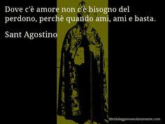 Aforisma di Sant Agostino , Dove c'è amore non c'è bisogno del perdono, perchè quando ami, ami e basta.