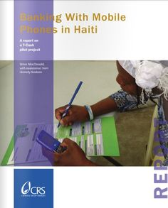 Banking With Mobile Phones in Haiti: A Report on a T-Cash Pilot Project  In 2011, Catholic Relief Services utilized T-Cash, a new mobile phone–based banking service. The initiative improved the speed, security and cost of beneficiaries' banking transactions. http://www.crsprogramquality.org/publications/2012/2/3/banking-with-mobile-phones-in-haiti-a-report-on-a-t-cash-pil.html