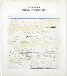 Cy Twombly : Poems To The Sea |