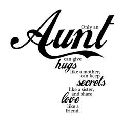 Only an aunt can give hugs like a mother, can keep secrets like a sister, and share love like a friend :)