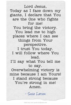 Lord Jesus, Today as I face down my giants, I declare that you are the one who fights for me! You bring the victory. You lead me to high places where I can see things from your perspective. I trust you today. I will follow where you lead. Overwhelming victory is mine because I am Yours! I stand strong because you're strong in me! Amen. -Susie Larson