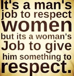 BS! Women shouldn't have to 'make' a man have respect. They should respect you regardless of gender, color, ect.