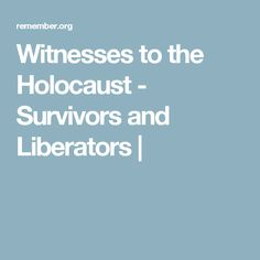Witnesses to the Holocaust - Survivors and Liberators |