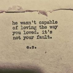 """He wasn't capable of loving the way you loved. It's not your fault."""