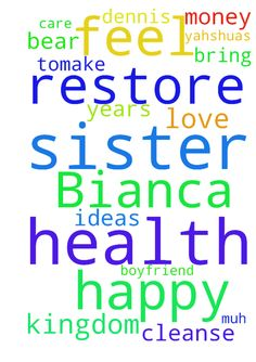 Please pray for my sister Bianca to feel happy please - Please pray for my sister Bianca to feel happy please bring her ideas tomake money . LORD restore her health and Dennis health . Please I pray that they will bear muh for your the kingdom father . I love my sister and i care about her boyfriend of years. Thank you lord for both please restore his health and cleanse them both .in Yahshuas name Lord Jesus amen  Posted at: https://prayerrequest.com/t/TER #pray #prayer #request…