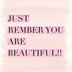 Just remember you are beautiful!!