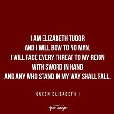 """I am Elizabeth Tudor and I will bow to no man. I will face every threat to my reign with sword in hand and any who stand in my way shall fall."" — Queen Elizabeth I"
