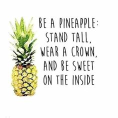 Be a pineapple: Stand tall, wear a crown, and be sweet on the inside. #theberry #quotes