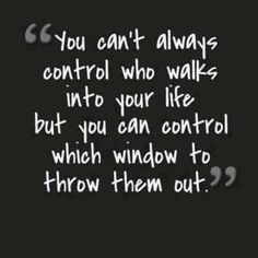 """""""You can't always control who walks into your life, but you can control which window to throw them out."""" Saw this on Facebook and had to share. Unknown origin."""