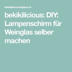 bekikilicious: DIY: Lampenschirm für Weinglas selber machen Diy And Crafts, Paracord, Candle Decorations, Diy Lampshade, Wine Glass, Wedding Ideas, Lampshades