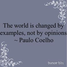 """""""The world is changed by examples, not by opinions"""""""