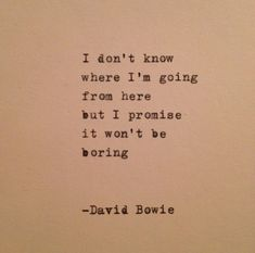I don't know where I'm going from here but I promise it won't be boring- David Bowie. LO