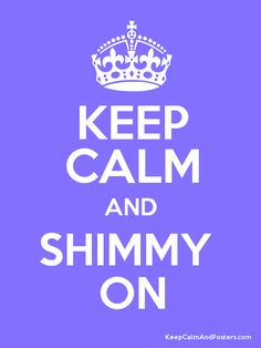 Keep Calm and SHIMMY  ON Poster