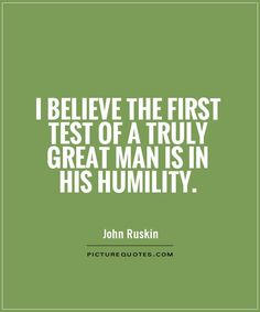 I believe the first test of a truly great man is in his humility. What Is Humility, Work Quotes, Quotes To Live By, Jokes Quotes, Me Quotes, Humility Quotes, Humble Quotes, Rebel Quotes, Perspective Quotes