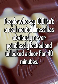 """""""People who say OCD isn't a real mental illness has obviously never pointlessly locked and unlocked a door for 40 minutes."""""""