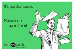 It's payday, sucka. Make it rain up in here!