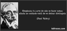 Elegância é a arte de não se fazer notar, aliada ao cuidado sutil de se deixar distinguir. (Paul Valéry)