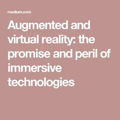 Augmented and virtual reality: the promise and peril of immersive technologies