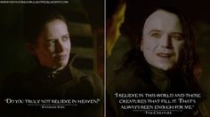 Vanessa Ives: Do you truly not believe in heaven? The Creature: I believe in this world and those creatures that fill it. That's always been enough for me. - Penny Dreadful Quotes S2