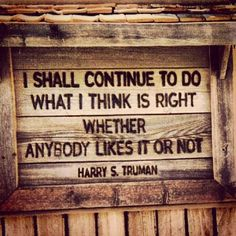 I shall continue to do what i think is right whether anybody likes it or not. Truman #business #quotes