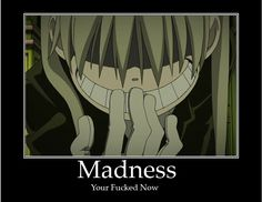Soul Eater, If your in a fight and they start laughing abruptly, you're pretty much screwed (excuse the post's bad grammar XD)