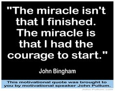 """""""The miracle isn't that I finished. The miracle is that I had the courage to start."""" - John Bingham"""