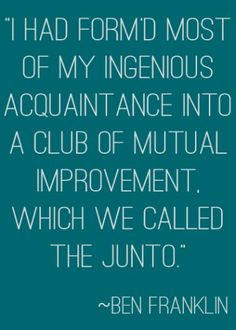 """""""I had form'd most of my ingenious acquaintance into a club of mutual improvement, which we called the Junto."""" 