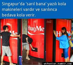 "There is a ""Hug Me"" Coca-Cola machine in Singapore which gives you a free can of coke each time you hug it."