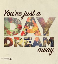 You're just a day dream away