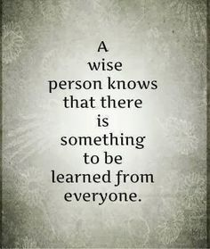 A wise person knows that there is something to be learned from everyone