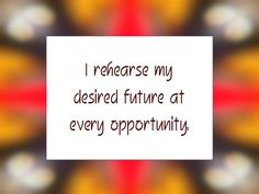 I rehearse my desired future at every opportunity. (Daily Affirmation for April 7, 2013)