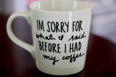 I'm Sorry For What I Said Before I Had My Coffee. We all need this!
